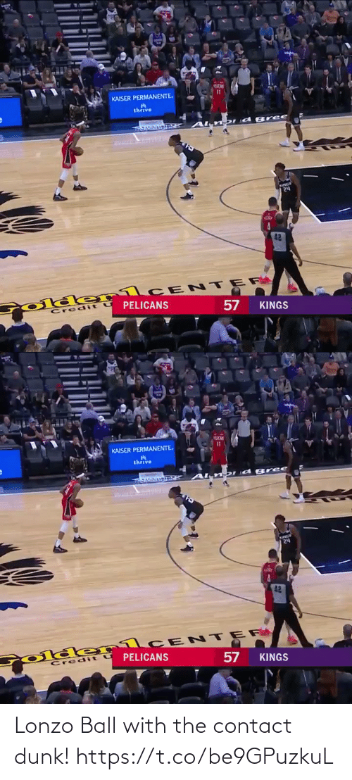 Credit: KAISER PERMANENTE.  thrive  DId Bree  २५  42  Colde rlCE NTER  PELICANS  Credit  KINGS  57   KAISER PERMANENTE.  thrive  DI d B ree  24  42  Colder1CENTER  PELICANS  Credit U  57  KINGS Lonzo Ball with the contact dunk!  https://t.co/be9GPuzkuL