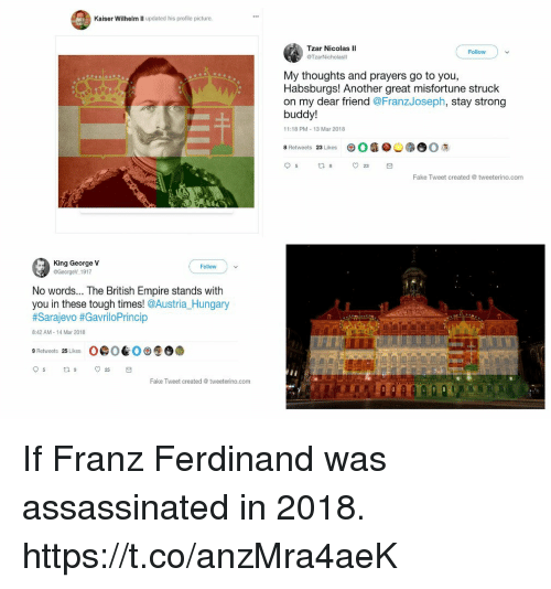 Empire, Fake, and Kaiser: Kaiser Wilhelm II updated his profile picture  Tzar Nicolas lI  Follow  My thoughts and prayers go to you,  Habsburgs! Another great misfortune struck  on my dear friend @FranzJoseph, stay strong  buddy!  11:18 PM-13 Mar 2018  O  @ ︺ (  爢  8 Retweets 23 Likes  Fake Tweet created@ tweeterino.com  King George V  GeorgeV 1917  Follow  No words... The British Empire stands with  you in these tough times! @Austria Hungary  #Sarajevo #Gavril○Princip  8:42 AM-14 Mar 2018  9 Retweets 25 Likes  O@OE. O㊥⑨ O  Fake Tweet created @ tweeterino  .com If Franz Ferdinand was assassinated in 2018. https://t.co/anzMra4aeK