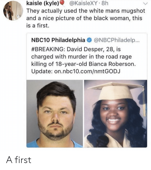 Nice Picture: kaisle  (kyle)  @KaisleXY  8h  They actually used the white mans mugshot  and a nice picture of the black woman, this  is a first.  NBC10 Philadelphia@NBCPhiladelp.  #BREAKING: David Desper, 28, is  charged with murder in the road rage  killing of 18-year-old Bianca Roberson.  Update: on.nbc10.com/nmtGODJ A first