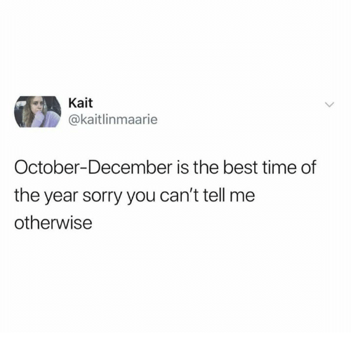 Dank, Sorry, and Best: Kait  @kaitlinmaarie  October-December is the best time of  the year sorry you can't tell me  otherwisee
