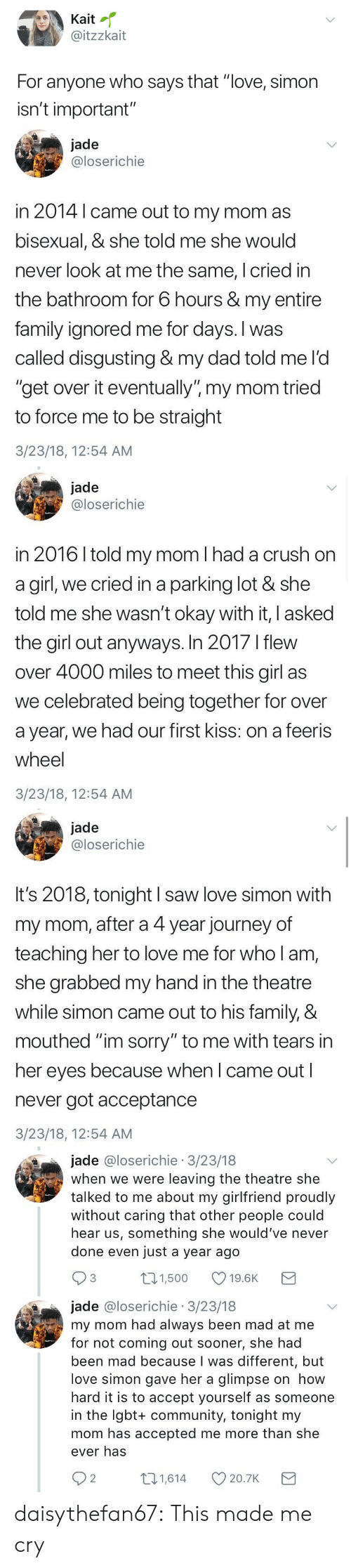 """first kiss: Kaitl  @itzzkait  For anyone who says that """"love, simon  isn't important""""   jade  @loserichie  in 2014 l came out to my mom as  bisexual, & she told me she would  never look at me the same, I cried in  the bathroom for 6 hours & my entire  family ignored me for days. I was  called disgusting & my dad told me l'd  """"get over it eventually"""" my mom tried  to force me to be straight  3/23/18, 12:54 AM   jade  @loserichie  in 2016 I told my mom I had a crush on  a girl, we cried in a parking lot & she  told me she wasn't okay with it, I asked  the girl out anyways. In 2017 I flew  over 4000 miles to meet this girl as  we celebrated being together for over  a year, we had our first kiss: on a feeris  wheel  3/23/18, 12:54 AM   jade  @loserichie  It's 2018, tonight I saw love simon with  my mom, after a 4 year journey of  teaching her to love me for who l am,  she grabbed my hand in the theatre  while simon came out to his family, &  mouthed """"im sorry"""" to me with tears in  her eyes because when I came out l  never got acceptance  3/23/18, 12:54 AM   jade @loserichie 3/23/18  when we were leaving the theatre she  talked to me about my girlfriend proudly  without caring that other people could  hear us, something she would've never  done even just a year ago  3 ,00 19.6K  jade @loserichie 3/23/18  my mom had always been mad at me  for not coming out sooner, she had  been mad because I was different, but  love simon gave her a glimpse on how  hard it is to accept yourself as someone  in the Igbt+ community, tonight my  mom has accepted me more than she  ever has  31,614  614 20.7K D  20.7K  2 daisythefan67: This made me cry"""