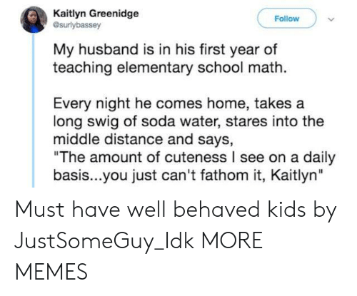 "Dank, Memes, and School: Kaitlyn Greenidge  esurlybassey  Follow  My husband is in his first year of  teaching elementary school math  Every night he comes home, takes a  long swig of soda water, stares into the  middle distance and says,  ""The amount of cuteness I see on a daily  basis...you just can't fathom it, Kaitlyn"" Must have well behaved kids by JustSomeGuy_Idk MORE MEMES"