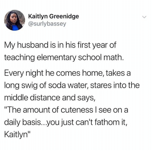 "Dank, School, and Soda: Kaitlyn Greenidge  @surlybassey  My husband is in his first year of  teaching elementary school math  Every night he comes home, takes a  long swig of soda water, stares into the  middle distance and says,  ""The amount of cuteness l see on a  daily basis..you just can't fathom it,  Kaitlyn"""