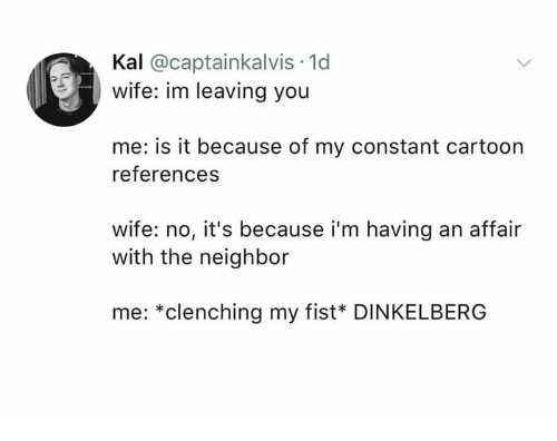 Kal: Kal @captainkalvis 1d  wife: im leaving you  me: is it because of my constant cartoon  references  wife: no, it's because i'm having an affair  with the neighbor  me: *clenching my fist* DINKELBERG