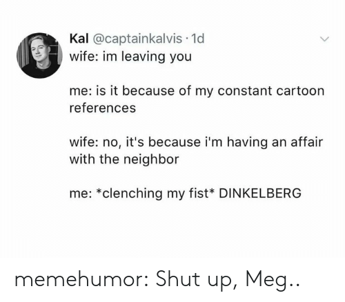 Kal: Kal @captainkalvis 1d  wife: im leaving you  me: is it because of my constant cartoon  references  wife: no, it's because i'm having an affair  with the neighbor  me: *clenching my fist* DINKELBERG memehumor:  Shut up, Meg..