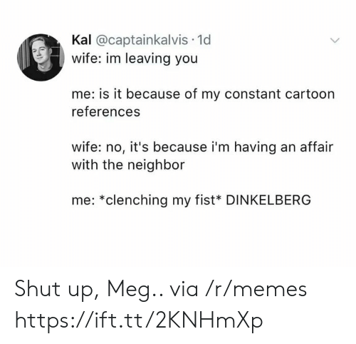Kal: Kal @captainkalvis 1d  wife: im leaving you  me: is it because of my constant cartoon  references  wife: no, it's because i'm having an affair  with the neighbor  me: *clenching my fist* DINKELBERG Shut up, Meg.. via /r/memes https://ift.tt/2KNHmXp