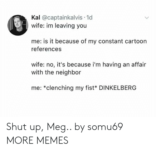 Kal: Kal @captainkalvis 1d  wife: im leaving you  me: is it because of my constant cartoon  references  wife: no, it's because i'm having an affair  with the neighbor  me: *clenching my fist* DINKELBERG Shut up, Meg.. by somu69 MORE MEMES