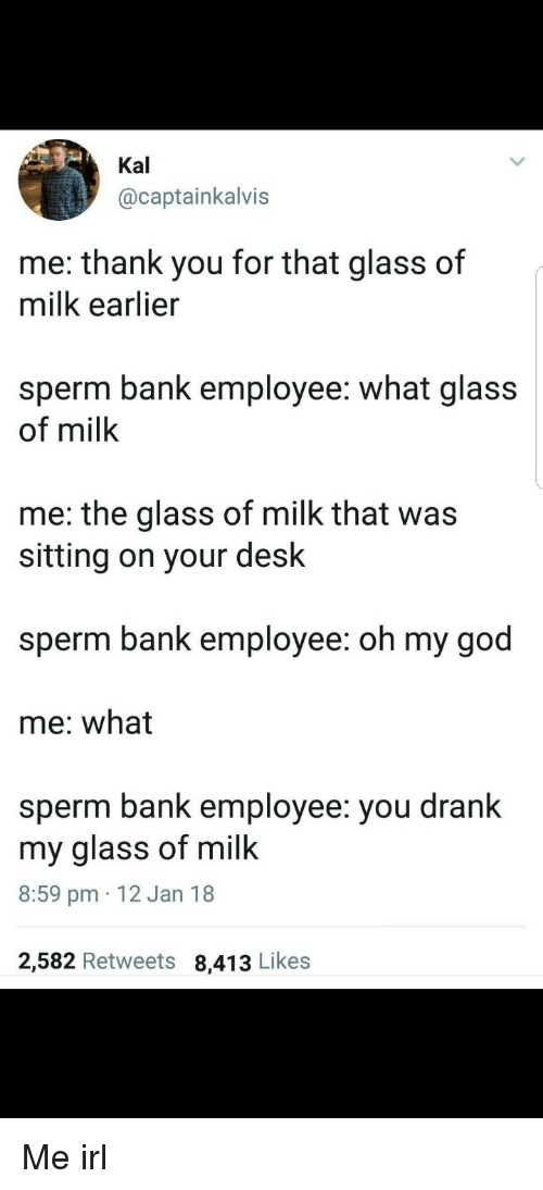 Kal: Kal  @captainkalvis  me: thank you for that glass of  milk earlier  sperm bank employee: what glass  of milk  me: the glass of milk that was  sitting on your desk  sperm bank employee: oh my god  me: what  sperm bank employee: you drank  my glass of milk  8:59 pm 12 Jan 18  2,582 Retweets 8,413 Likes Me irl