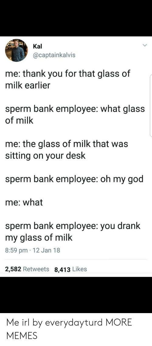 Kal: Kal  @captainkalvis  me: thank you for that glass of  milk earlier  sperm bank employee: what glass  of milk  me: the glass of milk that was  sitting on your desk  sperm bank employee: oh my god  me: what  sperm bank employee: you drank  my glass of milk  8:59 pm 12 Jan 18  2,582 Retweets 8,413 Likes Me irl by everydayturd MORE MEMES