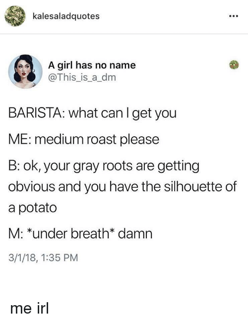 A Dm: kalesaladquotes  A girl has no name  @This_is_a_dm  BARISTA: what canIget you  ME: medium roast please  B: ok, your gray roots are getting  obvious and you have the silhouette of  a potato  M: *under breath* damn  3/1/18, 1:35 PM me irl