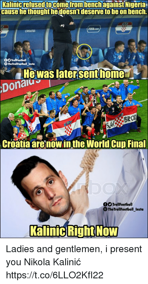 Memes, World Cup, and Croatia: Kalinicrefusedtocomefromhenchagainst  Nigeria  cause he thought hedoesn't deserve to be on bench.  CROATIA  O Trollfootball  TheTrollFootball Insta  Hewas latersenthome  Donalu  17  Croatia are now in the World Cup Final  OO TrollFootball  The TrollFootball_Insta  KalinicRightNoW Ladies and gentlemen, i present you Nikola Kalinić https://t.co/6LLO2KfI22