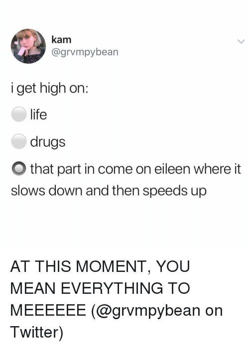 Drugs, Life, and Memes: kam  @grvmpybean  i get high on:  life  drugs  O that part in come on eileen where it  slows down and then speeds up AT THIS MOMENT, YOU MEAN EVERYTHING TO MEEEEEE (@grvmpybean on Twitter)