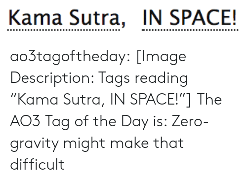 "In Space: Kama Sutra, IN SPACE! ao3tagoftheday:  [Image Description: Tags reading ""Kama Sutra, IN SPACE!""]  The AO3 Tag of the Day is: Zero-gravity might make that difficult"