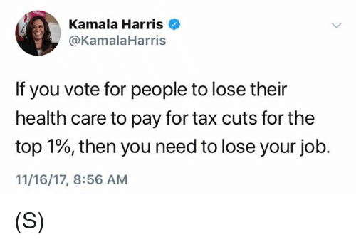 Job, Top, and Kamala Harris: Kamala Harris  @KamalaHarris  If you vote for people to lose their  health care to pay for tax cuts for the  top 1%, then you need to lose your job.  11/16/17, 8:56 AM (S)