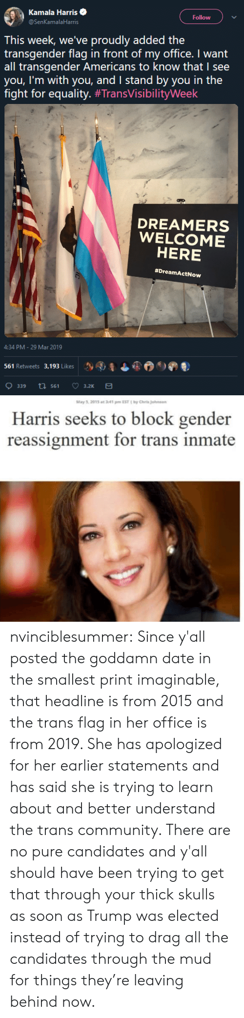 mud: Kamala Harris  @SenKamalaHarris  Follow  This week, we've proudly added the  transgender flag in front of my office. I want  all transgender Americans to know that I see  you, I'm with you, and I stand by you in the  fight for equality. #TransVisibilityWeek  DREAMERS  WELCOME  HERE  #DreamActNow  4:34 PM-29 Mar 2019  Sy AI, ¿ 6.  ) ดู  )  561 Retweets 3. 193 Likes   May 5. 2015 at 341 m EST by Chris Johnson  Harris seeks to block gender  reassignment for trans inmate nvinciblesummer: Since y'all posted the goddamn date in the smallest print imaginable, that headline is from 2015 and the trans flag in her office is from 2019. She has apologized for her earlier statements and has said she is trying to learn about and better understand the trans community. There are no pure candidates and y'all should have been trying to get that through your thick skulls as soon as Trump was elected instead of trying to drag all the candidates through the mud for things they're leaving behind now.