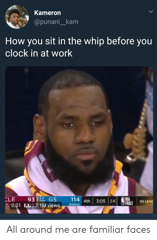 Clock In: Kameron  @punani_kam  How you sit in the whip before you  clock in at work  CLE 93MEGS 114 4th 3:05 24  NBA  GS LEAD  0:01 hli! 7.1M views  on  ,  BONUS All around me are familiar faces