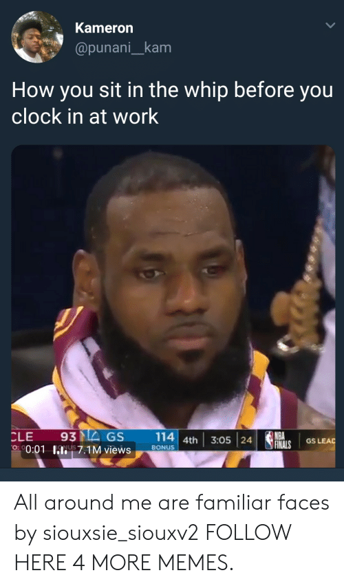 Clock In: Kameron  @punani_kam  How you sit in the whip before you  clock in at work  CLE 93MEGS 114 4th 3:05 24  NBA  GS LEAD  0:01 hli! 7.1M views  on  ,  BONUS All around me are familiar faces by siouxsie_siouxv2 FOLLOW HERE 4 MORE MEMES.