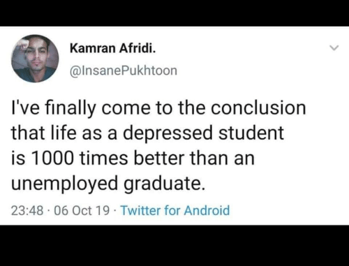 Unemployed: Kamran Afridi.  @InsanePukhtoon  I've finally come to the conclusion  that life as a depressed student  is 1000 times better than an  unemployed graduate.  23:48 06 Oct 19 Twitter for Android