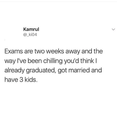 Kids, Been, and Got: Kamrul  @_ki04  Exams are two weeks away and the  way I've been chilling you'd think l  already graduated, got married and  have 3 kids.
