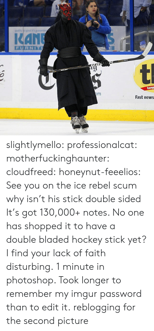 Kan: KAN  FURNIT  tamp  Fast news slightlymello:  professionalcat:  motherfuckinghaunter:  cloudfreed:  honeynut-feeelios:  See you on the ice rebel scum  why isn't his stick double sided  It's got 130,000+ notes. No one has shopped it to have a double bladed hockey stick yet?I find your lack of faith disturbing.   1 minute in photoshop. Took longer to remember my imgur password than to edit it.   reblogging for the second picture