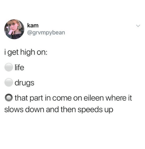 Drugs, Life, and Down: kanm  @grvmpybearn  i get high on:  life  drugs  O that part in come on eileen where it  slows down and then speeds up
