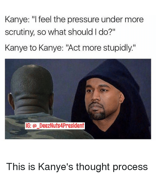 """thought process: Kanye: """"I feel the pressure under more  scrutiny, so what should I do?""""  Kanye to Kanye: """"Act more stupidly.'  IG: DeezNuts4President This is Kanye's thought process"""
