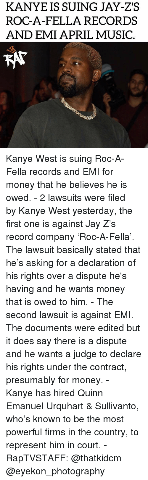 Declaration: KANYE IS SUING JAY-ZS  ROC-A-FELLA RECORDS  AND EMI APRIL MUSIC  KAT Kanye West is suing Roc-A-Fella records and EMI for money that he believes he is owed.⁣ -⁣ 2 lawsuits were filed by Kanye West yesterday, the first one is against Jay Z's record company 'Roc-A-Fella'. The lawsuit basically stated that he's asking for a declaration of his rights over a dispute he's having and he wants money that is owed to him.⁣ -⁣ The second lawsuit is against EMI. The documents were edited but it does say there is a dispute and he wants a judge to declare his rights under the contract, presumably for money.⁣ -⁣ Kanye has hired Quinn Emanuel Urquhart & Sullivanto, who's known to be the most powerful firms in the country, to represent him in court.⁣ -⁣ RapTVSTAFF: @thatkidcm⁣ @eyekon_photography⁣