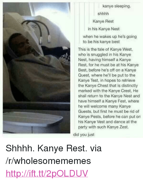 "Shhhh: kanye sleeping.  Kanye Rest  in his Kanye Nest  when he wakes up he's going  to be his kanye best  This is the tale of Kanye West,  who is snuggled in his Kanye  Nest, having himself a Kanye  Rest, for he must be at his Kanye  Best, before he's off on a Kanye  Quest, where he'll be put to the  Kanye Test, in hopes to retrieve  the Kanye Chest that is distinctly  marked with the Kanye Crest, He  shall return to the Kanye Nest and  have himself a Kanye Fest, where  he will welcome many Kanye  Guests, but first he must be rid of  Kanye Pests, before he can put on  his Kanye Vest and dance at the  party with such Kanye Zest.  did you just <p>Shhhh. Kanye Rest. via /r/wholesomememes <a href=""http://ift.tt/2pOLDUV"">http://ift.tt/2pOLDUV</a></p>"