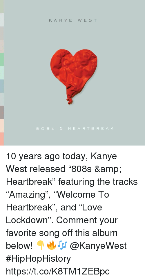 """Kanye, Kanye West, and Today: KANYE WEST  808s& HEARTBREAK 10 years ago today, Kanye West released """"808s & Heartbreak"""" featuring the tracks """"Amazing"""", """"Welcome To Heartbreak"""", and """"Love Lockdown"""". Comment your favorite song off this album below! 👇🔥🎶 @KanyeWest #HipHopHistory https://t.co/K8TM1ZEBpc"""
