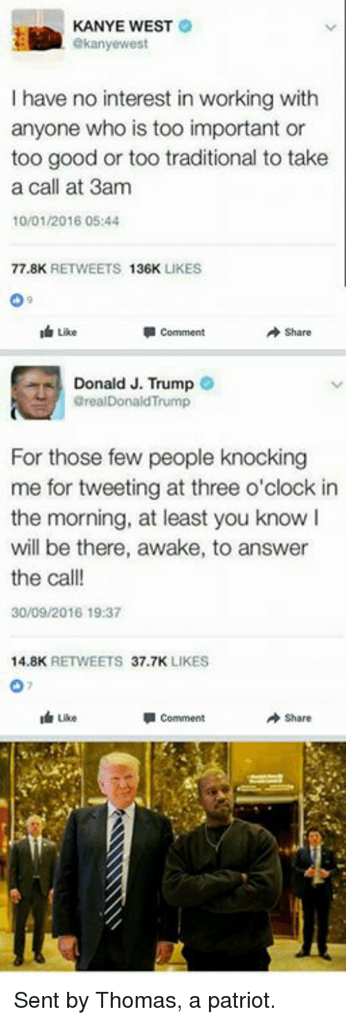 Memes, Kanye West, and 🤖: KANYE WEST  akanyewest  have no interest in working with  anyone who is too important or  too good or too traditional to take  a call at 3am  10/01/2016 05:44  77.8K  RETWEETS  136K  LIKES  I Like  comment  A share  Donald J. Trump  orealDonald Trump  For those few people knocking  me for tweeting at three o'clock in  the morning, at least you know I  will be there, awake, to answer  the call!  30/09/2016 19:37  14.8K  RETWEETS  37.7K  LIKES  I uke  comment  Share Sent by Thomas, a patriot.