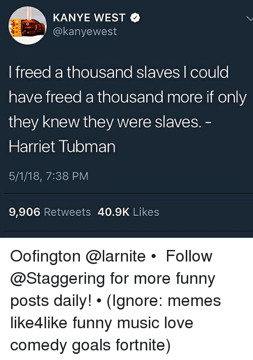 Harriet Tubman: KANYE WEST  akanyewest  I freed a thousand slaves I could  have freed a thousand more if only  they knew they were slaves.  Harriet Tubman  5/1/18, 7:38 PM  9,906 Retweets 40.9K Likes Oofington @larnite • ➫➫➫ Follow @Staggering for more funny posts daily! • (Ignore: memes like4like funny music love comedy goals fortnite)