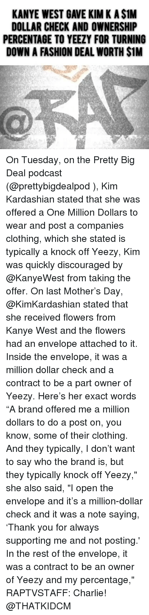 """Charlie, Fashion, and Kanye: KANYE WEST GAVE KIM K A $1M  DOLLAR CHECK AND OWNERSHIP  PERCENTAGE TO YEEZY FOR TURNING  DOWN A FASHION DEAL WORTH $1M On Tuesday, on the Pretty Big Deal podcast (@prettybigdealpod ), Kim Kardashian stated that she was offered a One Million Dollars to wear and post a companies clothing, which she stated is typically a knock off Yeezy, Kim was quickly discouraged by @KanyeWest from taking the offer. On last Mother's Day, @KimKardashian stated that she received flowers from Kanye West and the flowers had an envelope attached to it. Inside the envelope, it was a million dollar check and a contract to be a part owner of Yeezy. Here's her exact words """"A brand offered me a million dollars to do a post on, you know, some of their clothing. And they typically, I don't want to say who the brand is, but they typically knock off Yeezy,"""" she also said, """"I open the envelope and it's a million-dollar check and it was a note saying, 'Thank you for always supporting me and not posting.' In the rest of the envelope, it was a contract to be an owner of Yeezy and my percentage,"""" RAPTVSTAFF: Charlie! @THATKIDCM"""