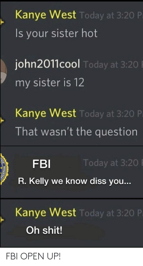 Diss, Fbi, and Kanye: Kanye West  Is your sister hot  Today at 3:20 P  john2011cool  my sister is 12  Today at 3:20  Kanye West  That wasn't the question  Today at 3:20 P  FBI  R. Kelly we know diss you...  Today at 3:20  Kanve West  Today at 3:20 P  Oh shit! FBI OPEN UP!