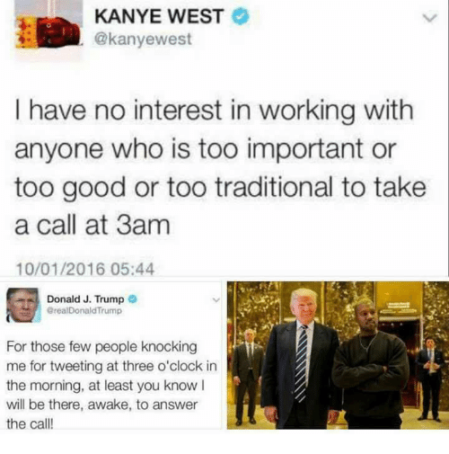 Kanye, Kanye West, and Dank Memes: KANYE WEST  @kanye west  I have no interest in working with  anyone who is too important or  too good or too traditional to take  a call at 3am  10/01/2016 05:44  Donald J. Trump  ereal Donald Trump  For those few people knocking  me for tweeting at three o'clock in  the morning, at least you know I  will be there  awake, to answer  the call!