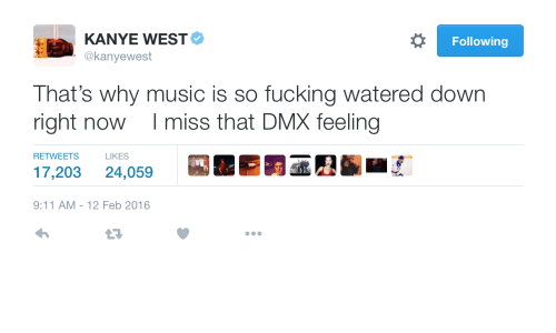 9/11, Dmx, and Fucking: KANYE WEST  @kanyewest  Following  That's why music is so fucking watered down  right now I miss that DMX feeling  RETWEETS LIKES  17,203 24,059  9:11 AM-12 Feb 2016