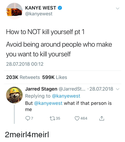 Jarreds: KANYE WEST  @kanyewest  How to NOT kill yourself pt 1  Avoid being around people who make  you want to kill yourself  28.07.2018 00:12  203K Retweets 599K Likes  Jarred Stagen @JarredS... 28.07.2018 v  Replying to @kanyewest  But @kanyewest what if that person is  me  7  ,35  464