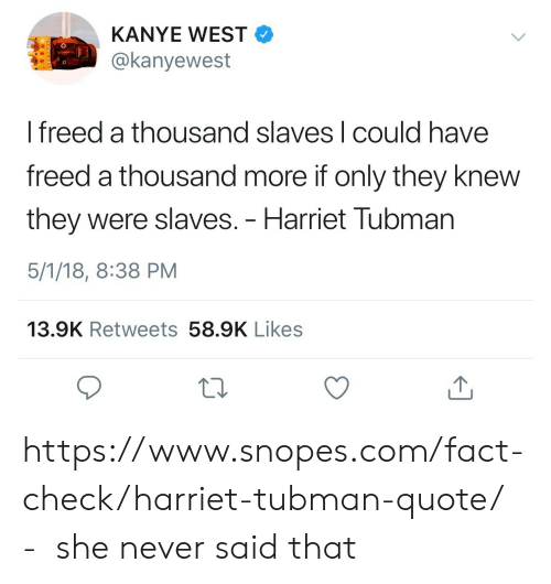 Harriet Tubman: KANYE WEST  @kanyewest  I freed a thousand slaves l could have  freed a thousand more if only they knew  they were slaves. - Harriet Tubman  5/1/18, 8:38 PM  13.9K Retweets 58.9K Likes https://www.snopes.com/fact-check/harriet-tubman-quote/ - she never said that