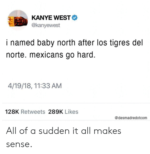 Tigres: KANYE WEST  @kanyewest  i named baby north after los tigres del  norte. mexicans go hard.  4/19/18, 11:33 AM  128K Retweets 289K Likes  @desmadredotcom All of a sudden it all makes sense.