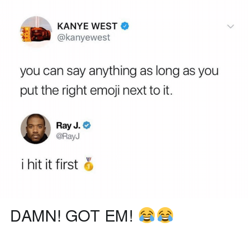Ray J: KANYE WEST  @kanyewest  you can say anything as long as you  put the right emoji next to it.  Ray J.  @RayJ  i hit it first o  1 DAMN! GOT EM! 😂😂
