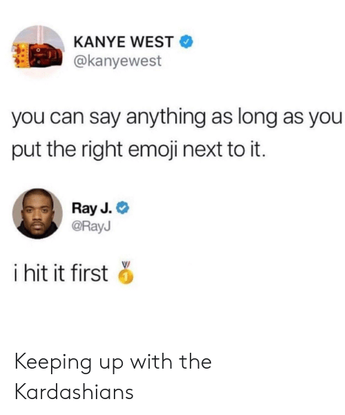 Ray J: KANYE WEST  @kanyewest  you can say anything as long as you  put the right emoji next to it.  Ray J.  @RayJ  i hit it first Keeping up with the Kardashians