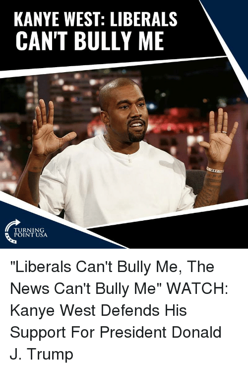 "Kanye, Memes, and News: KANYE WEST: LIBERALS  CAN'T BULLY ME  TURNING  POINT USA ""Liberals Can't Bully Me, The News Can't Bully Me""   WATCH: Kanye West Defends His Support For President Donald J. Trump"