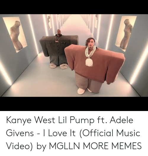Adele: Kanye West  Lil Pump ft. Adele Givens - I Love It (Official Music Video) by MGLLN MORE MEMES