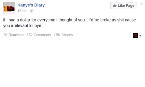 Thoughtful Of You: Kanye's Diary  Like Page  15 hrs  if i had a dollar for everytime i thought of you d be broke as shit cause  you irrelevant lol bye.  2K Reactions 152 Comments 1.5K Shares