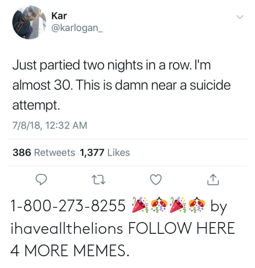 800 273 8255: Kar  @karlogan_  Just partied two nights in a row. I'm  almost 30. This is damn near a suicide  attempt.  7/8/18, 12:32 AM  386 Retweets 1,377 Likes 1-800-273-8255 🎉🎊🎉🎊 by ihaveallthelions FOLLOW HERE 4 MORE MEMES.