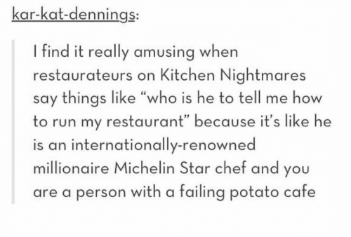 "Chef: kar-kat-dennings:  I find it really amusing when  restaurateurs on Kitchen Nightmares  say things like ""who is he to tell me how  to run my restaurant"" because it's like he  is an internationally-renowned  millionaire Michelin Star chef and you  are a person with a failing potato cafe"