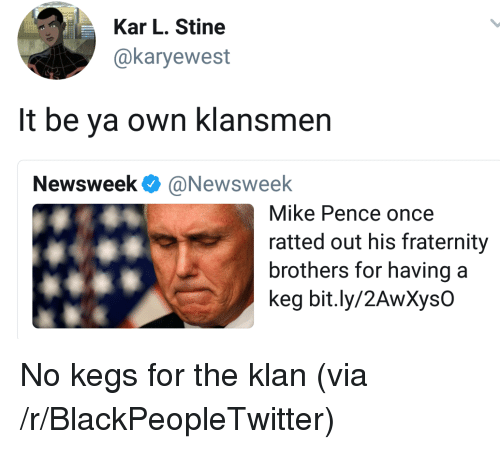 newsweek: Kar L. Stine  @karyewest  It be ya own klansmen  Newsweek Ф @Newsweek  Mike Pence once  ratted out his fraternity  brothers for havinga  keg bit.ly/2AwXysO <p>No kegs for the klan (via /r/BlackPeopleTwitter)</p>