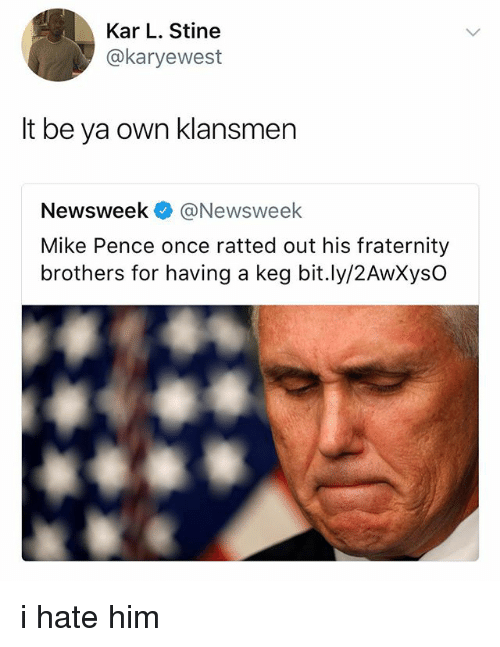 newsweek: Kar L. Stine  @karyewest  lt be ya own klansmen  Newsweek@Newsweek  Mike Pence once ratted out his fraternity  brothers for having a keg bit.ly/2AwXysO i hate him