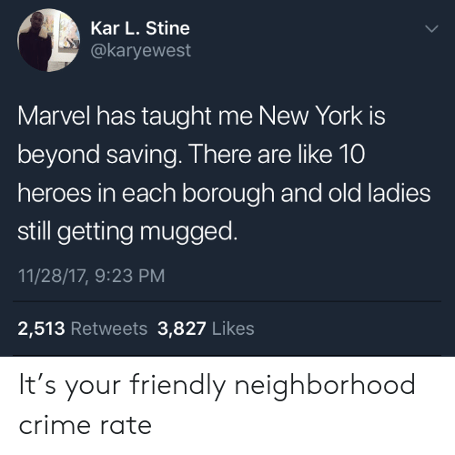 Kar: Kar L. Stine  @karyewest  Marvel has taught me New York is  beyond saving. There are like 10  heroes in each borough and old ladies  still getting mugged.  11/28/17, 9:23 PM  2,513 Retweets 3,827 Likes It's your friendly neighborhood crime rate