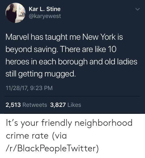 Kar: Kar L. Stine  @karyewest  Marvel has taught me New York is  beyond saving. There are like 10  heroes in each borough and old ladies  still getting mugged.  11/28/17, 9:23 PM  2,513 Retweets 3,827 Likes It's your friendly neighborhood crime rate (via /r/BlackPeopleTwitter)