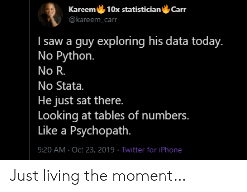 tables: Kareem 10x statistician  Carr  @kareem_carr  I saw a guy exploring his data today.  No Python.  No R.  No Stata.  He just sat there.  Looking at tables of numbers.  Like a Psychopath.  9:20 AM Oct 23, 2019 Twitter for iPhone Just living the moment…